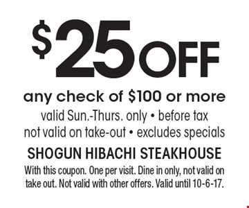 $25 OFF any check of $100 or more valid Sun.-Thurs. only - before tax not valid on take-out - excludes specials. With this coupon. One per visit. Dine in only, not valid on take out. Not valid with other offers. Valid until 10-6-17.