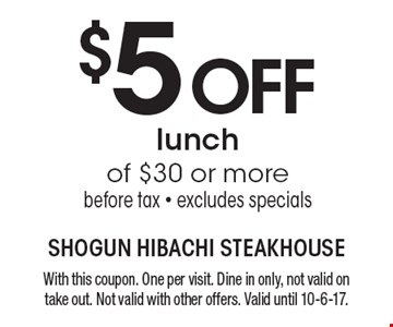 $5 OFF lunch of $30 or more before tax - excludes specials. With this coupon. One per visit. Dine in only, not valid on take out. Not valid with other offers. Valid until 10-6-17.