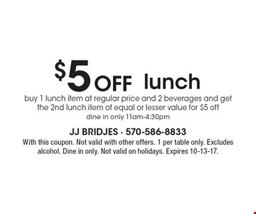 $5 Off lunch, buy 1 lunch item at regular price and 2 beverages and get the 2nd lunch item of equal or lesser value for $5 off. Dine in only 11am-4:30pm. With this coupon. Not valid with other offers. 1 per table only. Excludes alcohol. Dine in only. Not valid on holidays. Expires 10-13-17.