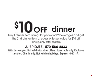 $10 Off dinner, buy 1 dinner item at regular price and 2 beverages and get the 2nd dinner item of equal or lesser value for $10 off. Dine in only after 4:30pm. With this coupon. Not valid with other offers. 1 per table only. Excludes alcohol. Dine in only. Not valid on holidays. Expires 10-13-17.