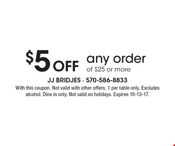 $5 Off any order of $25 or more. With this coupon. Not valid with other offers. 1 per table only. Excludes alcohol. Dine in only. Not valid on holidays. Expires 10-13-17.