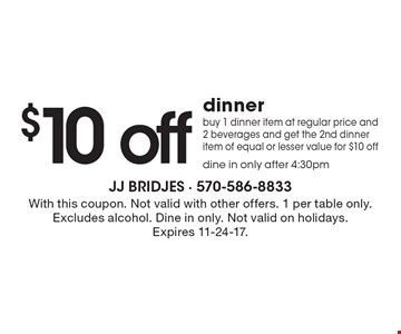 $10 off dinner! buy 1 dinner item at regular price and 2 beverages and get the 2nd dinner item of equal or lesser value for $10 off. dine in only after 4:30pm. With this coupon. Not valid with other offers. 1 per table only. Excludes alcohol. Dine in only. Not valid on holidays. Expires 11-24-17.