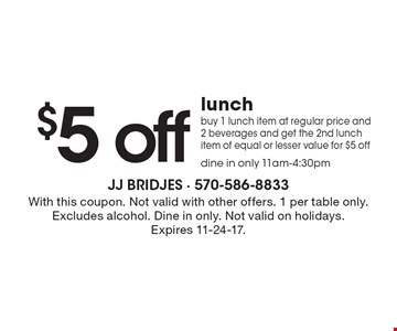 $5 off lunch! buy 1 lunch item at regular price and 2 beverages and get the 2nd lunch item of equal or lesser value for $5 off. dine in only 11am-4:30pm. With this coupon. Not valid with other offers. 1 per table only. Excludes alcohol. Dine in only. Not valid on holidays. Expires 11-24-17.