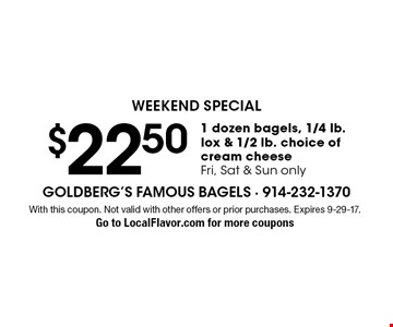 Weekend special. $22.50 1 dozen bagels, 1/4 lb. lox & 1/2 lb. choice of cream cheese. Fri, Sat & Sun only. With this coupon. Not valid with other offers or prior purchases. Expires 9-29-17. Go to LocalFlavor.com for more coupons