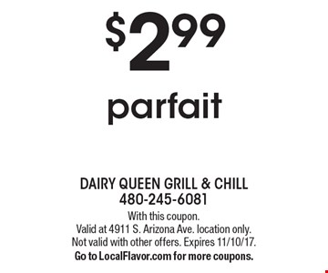 $2.99 parfait. With this coupon.Valid at 4911 S. Arizona Ave. location only.Not valid with other offers. Expires 11/10/17. Go to LocalFlavor.com for more coupons.
