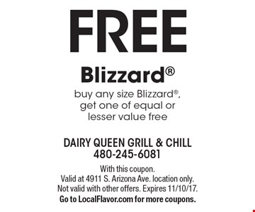 Free Blizzard. Buy any size Blizzard, get one of equal or lesser value free. With this coupon.Valid at 4911 S. Arizona Ave. location only. Not valid with other offers. Expires 11/10/17. Go to LocalFlavor.com for more coupons.