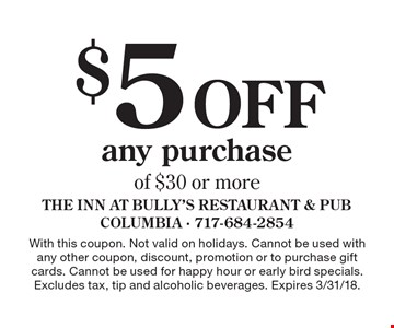 $5 Off any purchase of $30 or more. With this coupon. Not valid on holidays. Cannot be used with any other coupon, discount, promotion or to purchase gift cards. Cannot be used for happy hour or early bird specials. Excludes tax, tip and alcoholic beverages. Expires 3/31/18.