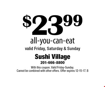 $23.99 All-You-Can-Eat. Valid Friday, Saturday & Sunday. With this coupon. Valid Friday-Sunday. Cannot be combined with other offers. Offer expires 12-15-17. B