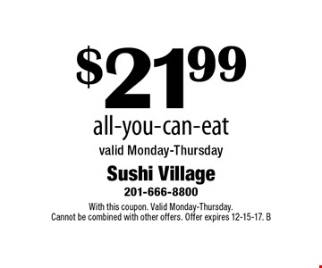 $21.99 All-You-Can-Eat. Valid Monday-Thursday. With this coupon. Valid Monday-Thursday. Cannot be combined with other offers. Offer expires 12-15-17. B