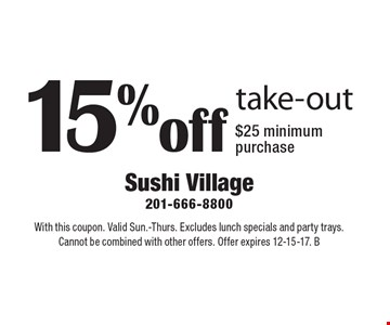 15% off take-out $25 minimum. Purchase. With this coupon. Valid Sun.-Thurs. Excludes lunch specials and party trays. Cannot be combined with other offers. Offer expires 12-15-17. B