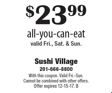 $23.99 all-you-can-eatvalid Fri., Sat. & Sun. . With this coupon. Valid Fri.-Sun. Cannot be combined with other offers. Offer expires 12-15-17. B