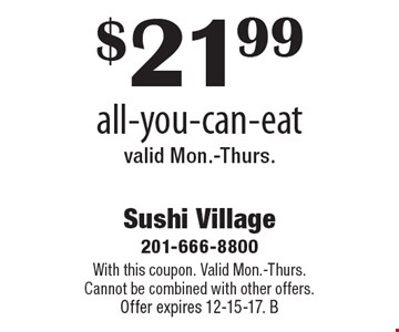$21.99 all-you-can-eat.Valid Mon.-Thurs.  With this coupon. Valid Mon.-Thurs. Cannot be combined with other offers. Offer expires 12-15-17. B
