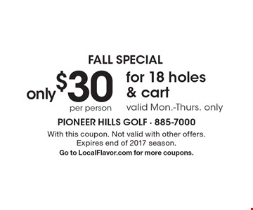 Fall Special. Only $30 Per Person For 18 Holes & Cart. Valid Mon.-Thurs. only. With this coupon. Not valid with other offers. Expires end of 2017 season. Go to LocalFlavor.com for more coupons.