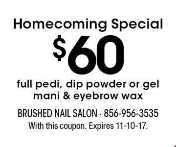 Homecoming Special $60 full pedi, dip powder or gel mani & eyebrow wax. With this coupon. Expires 11-10-17.