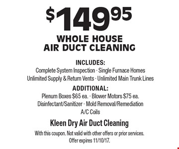 $149.95 Whole House  Air Duct Cleaning INCLUDES:Complete System Inspection - Single Furnace Homes Unlimited Supply & Return Vents - Unlimited Main Trunk Lines ADDITIONAL:Plenum Boxes $65 ea. - Blower Motors $75 ea.Disinfectant/Sanitizer - Mold Removal/RemediationA/C Coils. With this coupon. Not valid with other offers or prior services. Offer expires 11/10/17.
