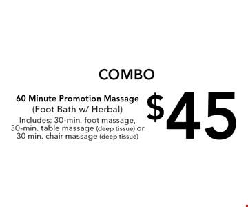 COMBO $45 60 Minute Promotion Massage (Foot Bath w/ Herbal). Includes: 30-min. foot massage, 30-min. table massage (deep tissue) or 30 min. chair massage (deep tissue).