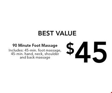 BEST VALUE $45 90 Minute Foot Massage. Includes: 45-min. foot massage, 45-min. hand, neck, shoulder and back massage.