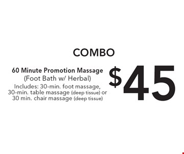 Combo. $45 60 minute promotion massage (foot bath w/ herbal )Includes: 30-min. foot massage, 30-min. table massage (deep tissue) or 30 min. chair massage (deep tissue).