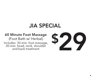 Jia special. $29 60 minute foot massage (foot bath w/ herbal) Includes: 30-min. foot massage, 30-min. head, neck, shoulder and back treatment.