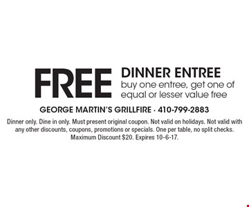 Free dinner entree. Buy one entree, get one of equal or lesser value free. Dinner only. Dine in only. Must present original coupon. Not valid on holidays. Not valid with any other discounts, coupons, promotions or specials. One per table, no split checks. Maximum Discount $20. Expires 10-6-17.