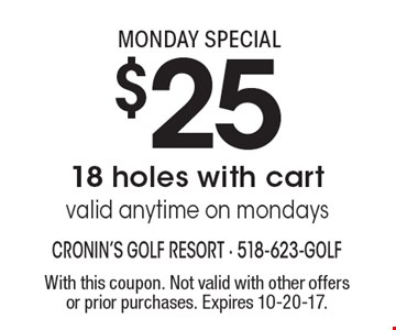 Monday special $25 for 18 holes with cart. valid anytime on Mondays. With this coupon. Not valid with other offers or prior purchases. Expires 10-20-17.