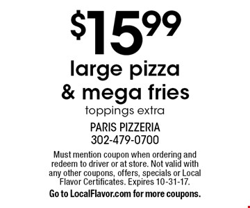 $15.99 large pizza & mega fries. Toppings extra. Must mention coupon when ordering and redeem to driver or at store. Not valid with any other coupons, offers, specials or Local Flavor Certificates. Expires 10-31-17. Go to LocalFlavor.com for more coupons.