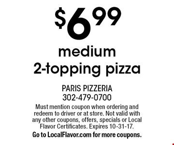 $6.99 medium 2-topping pizza. Must mention coupon when ordering and redeem to driver or at store. Not valid with any other coupons, offers, specials or Local Flavor Certificates. Expires 10-31-17. Go to LocalFlavor.com for more coupons.