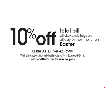 10% off total bill all-day crab legs on all day Dinner - no lunch Easter. With this coupon. Not valid with other offers. Expires 4-6-18. Go to LocalFlavor.com for more coupons.