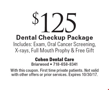 $125 dental checkup package. Includes: exam, oral cancer screening, x-rays, full mouth prophy & free gift. With this coupon. First time private patients. Not valid with other offers or prior services. Expires 10/30/17.