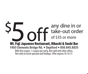 $5 off any dine in or take-out order of $35 or more. With this coupon. 1 coupon per party. Not valid with other offers. Not valid on lunch specials and holidays. Offer expires 10-13-17.