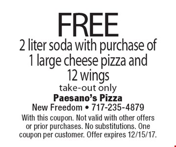 FREE 2 liter soda with purchase of 1 large cheese pizza and12 wings take-out only. With this coupon. Not valid with other offers or prior purchases. No substitutions. One coupon per customer. Offer expires 12/15/17.