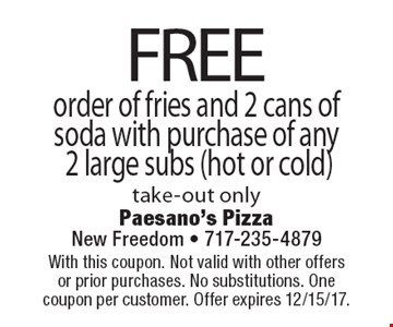 FREE order of fries and 2 cans of soda with purchase of any 2 large subs (hot or cold) take-out only. With this coupon. Not valid with other offers or prior purchases. No substitutions. One coupon per customer. Offer expires 12/15/17.
