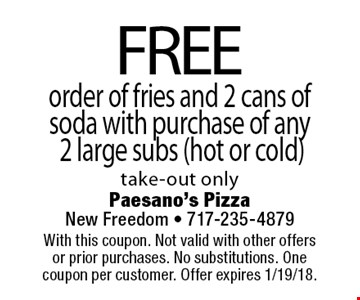 FREE order of fries and 2 cans of soda with purchase of any 2 large subs (hot or cold) take-out only. With this coupon. Not valid with other offers or prior purchases. No substitutions. One coupon per customer. Offer expires 1/19/18.