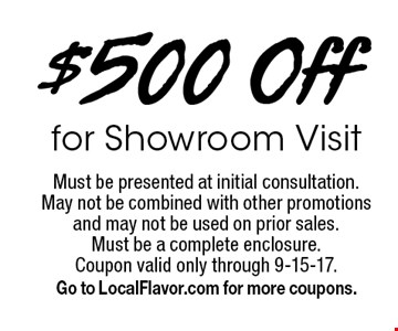 $500 Off for Showroom Visit. Must be presented at initial consultation. May not be combined with other promotions and may not be used on prior sales. Must be a complete enclosure. Coupon valid only through 9-15-17. Go to LocalFlavor.com for more coupons.