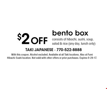 $2 Off bento box. Consists of hibachi, sushi, soup, salad & rice (any day, lunch only). With this coupon. Alcohol excluded. Available at all Taki locations. Also at Fumi Hibachi-Sushi location. Not valid with other offers or prior purchases. Expires 9-29-17.