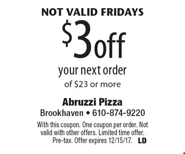 Not valid Fridays - $3 off your next order of $23 or more. With this coupon. One coupon per order. Not valid with other offers. Limited time offer. Pre-tax. Offer expires 12/15/17.