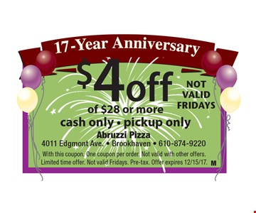 17-Year Anniversary $4 off your order of $28 or more. cash only - pickup only. With this coupon. One coupon per order. Not valid with other offers. Limited time offer. Not valid Fridays. Pre-tax. Offer expires 12/15/17.