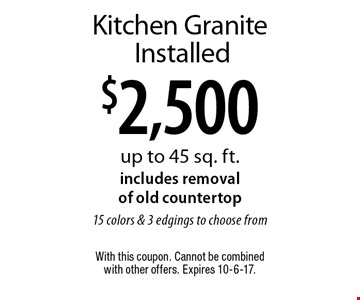 $2,500 Kitchen Granite Installed up to 45 sq. ft.includes removal of old countertop15 colors & 3 edgings to choose from. With this coupon. Cannot be combined with other offers. Expires 10-6-17.