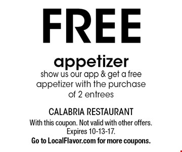 FREE appetizer show us our app & get a free appetizer with the purchase of 2 entrees. With this coupon. Not valid with other offers. Expires 10-13-17. Go to LocalFlavor.com for more coupons.