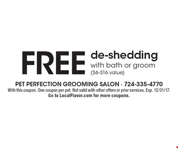 Free de-shedding with bath or groom ($6-$16 value). With this coupon. One coupon per pet. Not valid with other offers or prior services. Exp. 12/31/17. Go to LocalFlavor.com for more coupons.