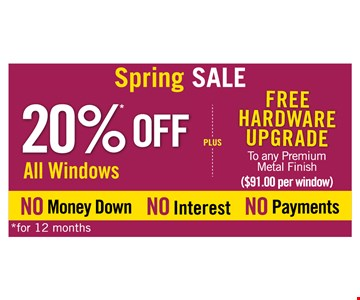 Spring SALE! 20% all windows PLUS free hardward upgrade to any premium metal finish ($91 per window). No money down, no interest, no payments for 12 months.