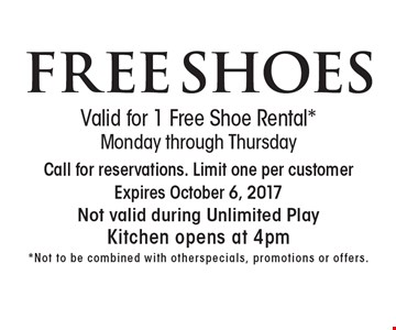 FREE SHOES. Valid for 1 Free Shoe Rental. *Monday through Thursday. Call for reservations. Limit one per customer. Expires October 6, 2017. Not valid during Unlimited Play. Kitchen opens at 4pm. *Not to be combined with others pecials, promotions or offers.