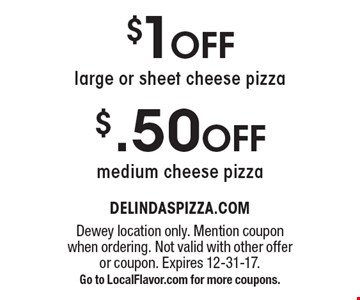 $1 OFF large or sheet cheese pizza OR $.50 OFF medium cheese pizza. Dewey location only. Mention coupon when ordering. Not valid with other offer or coupon. Expires 12-31-17.Go to LocalFlavor.com for more coupons.