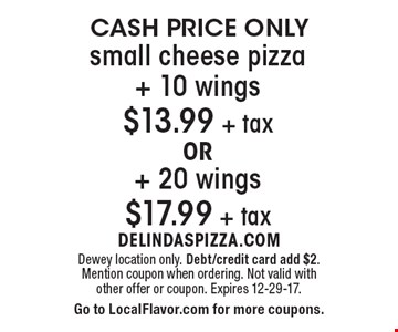 CASH PRICE ONLY small cheese pizza +10 wings $13.99 +tax OR +20 wings $17.99 +tax. Dewey location only. Debt/credit card add $2. Mention coupon when ordering. Not valid with other offer or coupon. Expires 12-29-17. Go to LocalFlavor.com for more coupons.