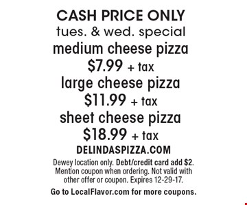 CASH PRICE ONLY tues. & wed. special medium cheese pizza $7.99 +tax large cheese pizza $11.99 +tax sheet cheese pizza $18.99 +tax. Dewey location only. Debt/credit card add $2. Mention coupon when ordering. Not valid with other offer or coupon. Expires 12-29-17. Go to LocalFlavor.com for more coupons.