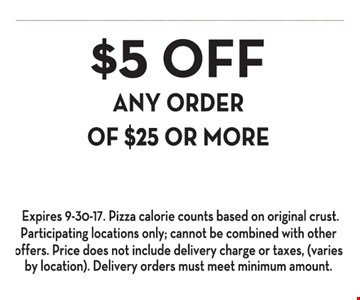 $5 Off Any Order Of $25 Or More. Expires 9-30-17. Pizza calorie counts based on original crust. Participating locations only; cannot be combined with other offers. Price does not include delivery charge or taxes, (varies by location). Delivery orders must meet minimum amount.