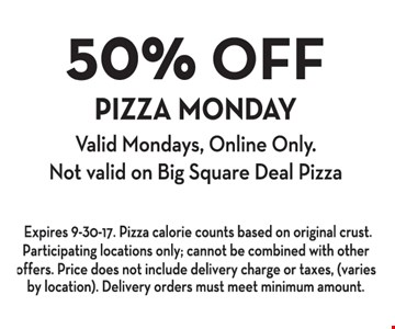 50% Off Pizza Monday. Valid Mondays, Online Only. Not valid on Big Square Deal Pizza. Expires 9-30-17. Pizza calorie counts based on original crust. Participating locations only; cannot be combined with other offers. Price does not include delivery charge or taxes, (varies by location). Delivery orders must meet minimum amount.