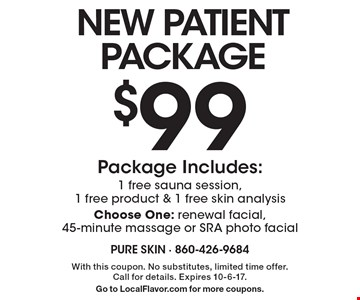 New patient package $99. Package includes: 1 free sauna session,1 free product & 1 free skin analysis. Choose one: renewal facial, 45-minute massage or SRA photo facial. With this coupon. No substitutes, limited time offer. Call for details. Expires 10-6-17. Go to LocalFlavor.com for more coupons.