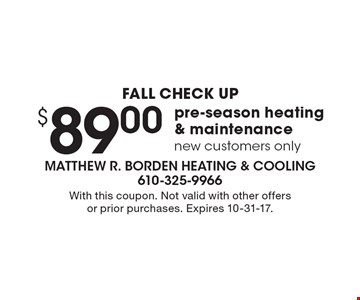 FALL CHECK UP $89.00 pre-season heating & maintenance, new customers only. With this coupon. Not valid with other offers or prior purchases. Expires 10-31-17.