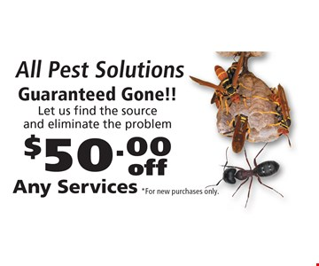 All Pest Solutions! $50.00 off Any Services Guaranteed Gone!! Let us find the source and eliminate the problem. *For new purchases only.